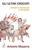 Gli ultimi crociati. Templari e francescani in Terrasanta Ebook di  Antonio Musarra