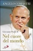 Giovanni Paolo II. Nel cuore del mondo. Libro di  Angelo Comastri