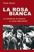 La Rosa Bianca. Un gruppo di resistenza al nazismo in nome della libertà Libro di  Paolo Ghezzi