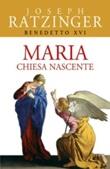 Maria. Chiesa nascente Libro di Benedetto XVI (Joseph Ratzinger)
