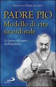 Padre Pio. Modello di vita sacerdotale. Le lettre del santo di Pietrelcina Libro di