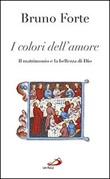 I colori dell'amore. Il matrimonio e la bellezza di Dio Libro di  Bruno Forte