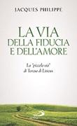 La via della fiducia e dell'amore. La «piccola via» di Teresa di Lisieux Libro di  Jacques Philippe