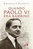 Quando Paolo VI era bambino. Infanzia e giovinezza di Giovanni Battista Montini Libro di  Emanuela Zanotti