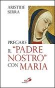 Pregare il «Padre Nostro» con Maria. Meditazioni per l'Anno della Fede Libro di  Aristide Serra