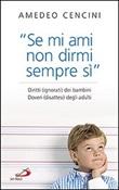 «Se mi ami non dirmi sempre di sì». Diritti (ignorati) dei bambini. Doveri (disattesi) degli adulti Libro di  Amedeo Cencini