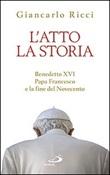 L'atto la storia. Benedetto XVI, papa Francesco e la fine del Novecento Libro di  Giancarlo Ricci
