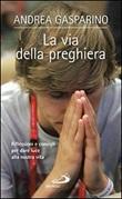 La via della preghiera. Riflessioni e consigli per dare luce alla nostra vita Libro di  Andrea Gasparino