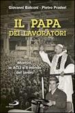 Il papa dei lavoratori. Montini, le ACLI e il mondo del lavoro Libro di  Giovanni Balconi, Pietro Praderi