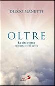 Oltre. La vita eterna spiegata a chi cerca Libro di  Diego Manetti