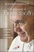 Gli abbracci di Francesco. Quando il papa chiama al telefono Libro di  Rosario Carello