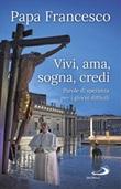 Vivi, ama, sogna, credi. Parole di speranza per i giorni difficili Ebook di Francesco (Jorge Mario Bergoglio)