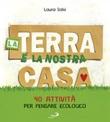 La terra è la nostra casa. 40 attività per pensare ecologico Libro di  Laura Salvi