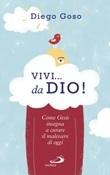 Vivi... da Dio! Come Gesù insegna a curare il malessere di oggi Libro di  Diego Goso