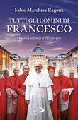Tutti gli uomini di Francesco. I nuovi cardinali si raccontano Libro di  Fabio Marchese Ragona