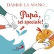 Dammi la mano... Papà, sei speciale! Ediz. illustrata Libro di  Francesca Carabelli
