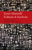 Il silenzio di Auschwitz. Reticenze, negazioni, indicibilità e abusi di memoria Libro di  Enrico Mottinelli
