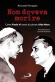 Non doveva morire. Come Paolo VI cercò di salvare Aldo Moro Libro di  Riccardo Ferrigato