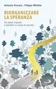 Riorganizzare la speranza. Tra adulti inquieti e bambini in cerca di ascolto Libro di  Antonio Ferrara, Filippo Mittino