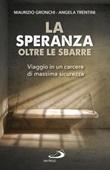 La speranza oltre le sbarre. Viaggio in un carcere di massima sicurezza Libro di  Maurizio Gronchi, Angela Trentini