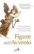 Figure dell'Avvento. Giovanni il Battista, Giuseppe di Nazaret, la Vergine Madre Libro di  Francesco Piazzolla