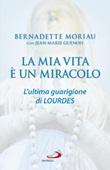 La mia vita è un miracolo. L'ultima guarigione di Lourdes Libro di  Jean-Marie Guénois, Bernadette Moriau