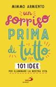 Un sorriso prima di tutto. 101 idee per illuminare la nostra vita Libro di  Mimmo Armiento