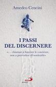 I passi del discernere. «... chiamati a formare le coscienze, non a pretendere di sostituirle» Libro di  Amedeo Cencini