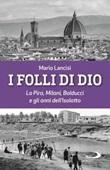I folli di Dio. La Pira, Milani, Balducci e gli anni dell'Isolotto Libro di  Mario Lancisi