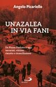 Un'azalea in via Fani. Da Piazza Fontana a oggi: terroristi, vittime, riscatto e riconciliazione Libro di  Angelo Picariello