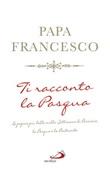 Ti racconto la Pasqua. Le pagine più belle sulla Settimana di Passione, la Pasqua e la Pentecoste Libro di Francesco (Jorge Mario Bergoglio)