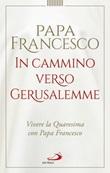 In cammino verso Gerusalemme. Vivere la Quaresima con papa Francesco Libro di Francesco (Jorge Mario Bergoglio)