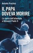 Il papa doveva morire. La storia dell'attentato a Giovanni Paolo II Libro di  Antonio Preziosi