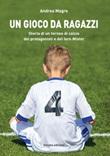 Un gioco da ragazzi. Storia di un torneo di calcio, dei protagonisti e del loro Mister Libro di  Andrea Magro