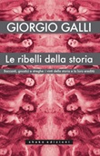 Le ribelli della storia. Baccanti, gnostici e streghe: i vinti della storia e la loro eredità Ebook di  Giorgio Galli