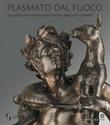 Plasmato dal fuoco. La scultura in bronzo nella Firenze degli ultimi Medici. Ediz. illustrata Libro di