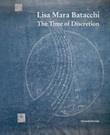 Lisa Mara Batacchi. The time of discretion. Ediz. illustrata Libro di