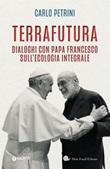 TerraFutura. Dialoghi con Papa Francesco sull'ecologia integrale Libro di  Carlo Petrini