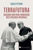 TerraFutura. Dialoghi con Papa Francesco sull'ecologia integrale Ebook di  Carlo Petrini