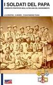 I soldati del papa. L'esercito pontificio negli ultimi anni del Risorgimento. Nuova ediz. Libro di  Luca Stefano Cristini
