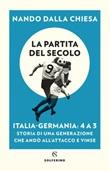 La partita del secolo. Italia-Germania: 4 a 3. Storia di una generazione che andò all'attacco e vinse Ebook di  Nando Dalla Chiesa