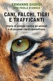 Cani, falchi, tigri e trafficanti. Storie di crimini contro gli animali e di persone che li combattono Ebook di  Ermanno Giudici, Paola D'Amico