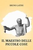 Il maestro delle piccole cose Ebook di  Bruno Latini