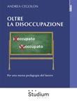 Oltre la disoccupazione. Per una nuova pedagogia del lavoro Ebook di  Andrea Cegolon, Andrea Cegolon
