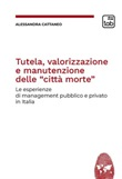 Tutela, valorizzazione e manutenzione delle cosiddette «città morte». Le esperienze di management pubblico e privato in Italia Ebook di  Alessandro Cattaneo