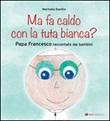 Ma fa caldo con la tuta bianca? Papa Francesco raccontato dai bambini Libro di  Marinella Bandini