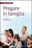 Pregare in famiglia ...per ritrovare la radice del nostro essere insi eme Libro di  Mansueto Bianchi, Francesco Rossi