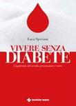 Vivere senza diabete. L'epidemia del secolo: prevenzione e cura Ebook di  Luca Speciani