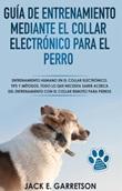 Guía de entrenamiento mediante el collar electrónico para el perro. Todo lo que necesita saber acerca del entrenamiento con el collar remoto para perros Ebook di  Jack E. Garretson