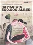 Ho piantato 500.000 alberi. Semplici gesti per cambiare il mondo Libro di  Enrico Calvo, Francesca Ossola